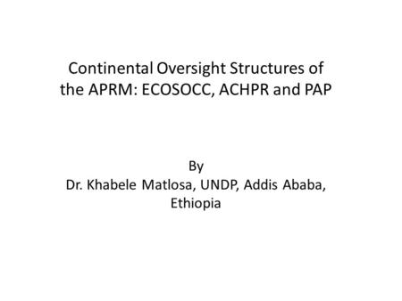 Continental Oversight Structures of the APRM: ECOSOCC, ACHPR and PAP By Dr. Khabele Matlosa, UNDP, Addis Ababa, Ethiopia.