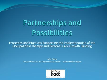 Processes and Practices Supporting the implementation of the Occupational Therapy and Personal Care Growth Funding Julie Cairns Project Officer for the.