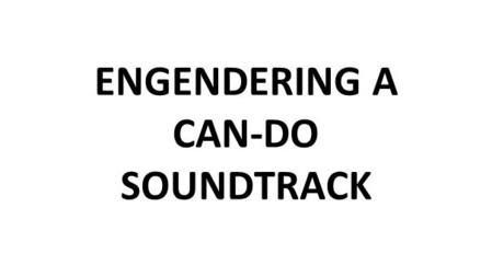 "ENGENDERING A CAN-DO SOUNDTRACK. ""Make the most of the best and the least of the worst."" Robert Louis Stevenson ""Say what you mean and mean what you say,"