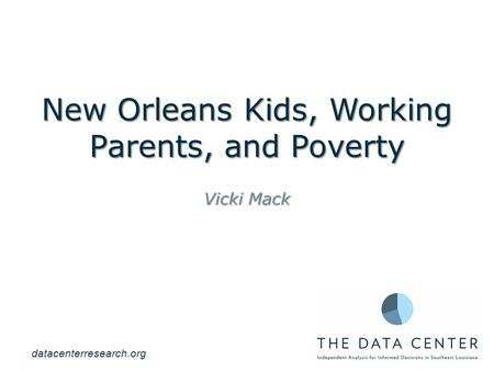 New Orleans Kids, Working Parents, and Poverty Vicki Mack datacenterresearch.org.