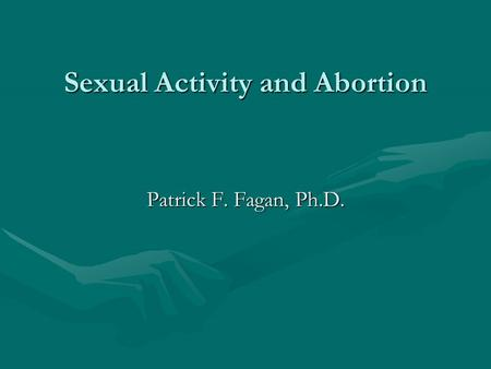 Sexual Activity and Abortion Patrick F. Fagan, Ph.D.