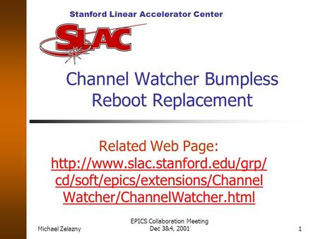 Stanford Linear Accelerator Center Michael Zelazny EPICS Collaboration Meeting Dec 3&4, 20011 Channel Watcher Bumpless Reboot Replacement Related Web Page: