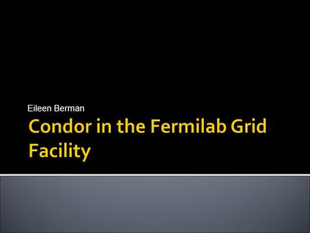 Eileen Berman. Condor in the Fermilab Grid FacilitiesApril 30, 2008  Fermi National Accelerator Laboratory is a high energy physics laboratory outside.