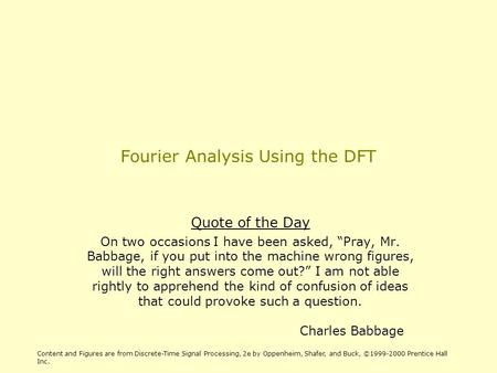 "Fourier Analysis Using the DFT Quote of the Day On two occasions I have been asked, ""Pray, Mr. Babbage, if you put into the machine wrong figures, will."