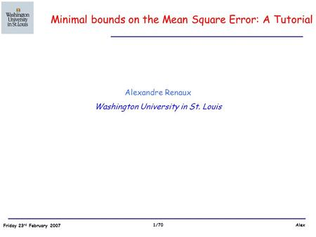 Friday 23 rd February 2007 Alex 1/70 Alexandre Renaux Washington University in St. Louis Minimal bounds on the Mean Square Error: A Tutorial.