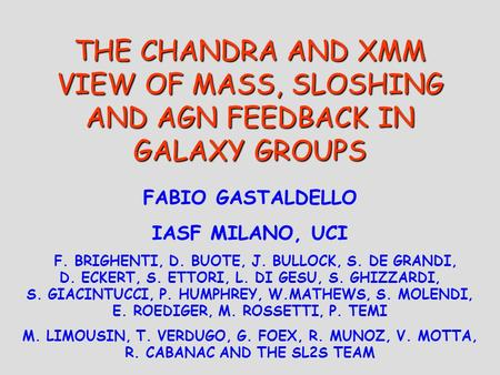 THE CHANDRA AND XMM VIEW OF MASS, SLOSHING AND AGN FEEDBACK IN GALAXY GROUPS FABIO GASTALDELLO IASF MILANO, UCI F. BRIGHENTI, D. BUOTE, J. BULLOCK, S.