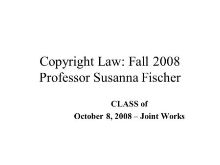 Copyright Law: Fall 2008 Professor Susanna Fischer CLASS of October 8, 2008 – Joint Works.