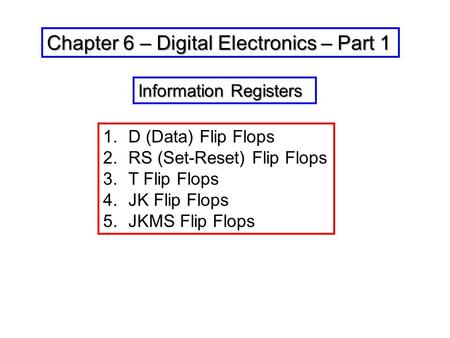 Chapter 6 – Digital Electronics – Part 1 1.D (Data) Flip Flops 2.RS (Set-Reset) Flip Flops 3.T Flip Flops 4.JK Flip Flops 5.JKMS Flip Flops Information.