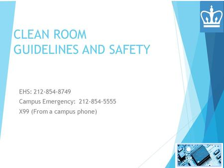 CLEAN ROOM GUIDELINES AND SAFETY EHS: 212-854-8749 Campus Emergency: 212-854-5555 X99 (From a campus phone)