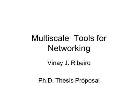 Multiscale Tools for Networking Vinay J. Ribeiro Ph.D. Thesis Proposal.