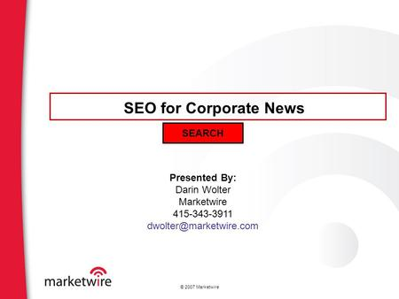 © 2007 Marketwire Presented By: Darin Wolter Marketwire 415-343-3911 SEO for Corporate News SEARCH.