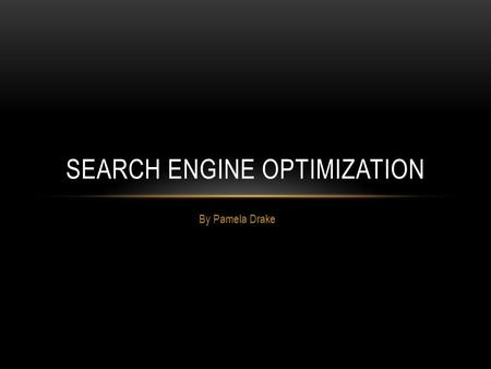 By Pamela Drake SEARCH ENGINE OPTIMIZATION. WHAT IS SEO? Search engine optimization (SEO) is the process of affecting the visibility of a website or a.