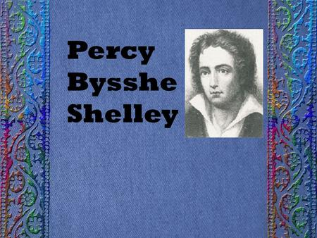 Percy Bysshe Shelley. Born in Sussex, England, in 1792 Born a few years after William Wordsworth.