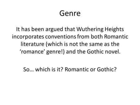 Genre It has been argued that Wuthering Heights incorporates conventions from both Romantic literature (which is not the same as the 'romance' genre!)