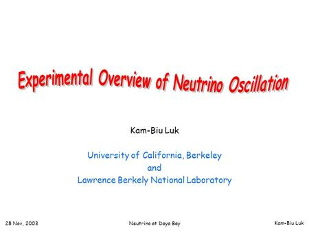 Kam-Biu Luk 28 Nov, 2003 Neutrino at Daya Bay Kam-Biu Luk University of California, Berkeley and Lawrence Berkely National Laboratory.