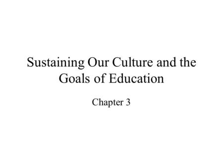 Sustaining Our Culture and the Goals of Education Chapter 3.