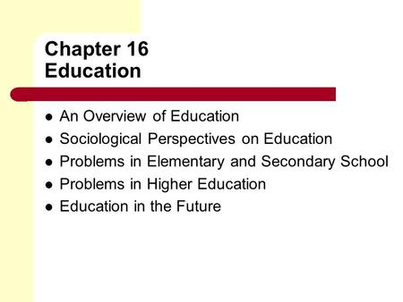Chapter 16 Education An Overview of Education Sociological Perspectives on Education Problems in Elementary and Secondary School Problems in Higher Education.