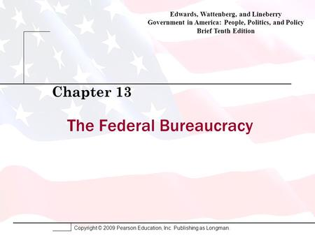 Copyright © 2009 Pearson Education, Inc. Publishing as Longman. The Federal Bureaucracy Chapter 13 Edwards, Wattenberg, and Lineberry Government in America: