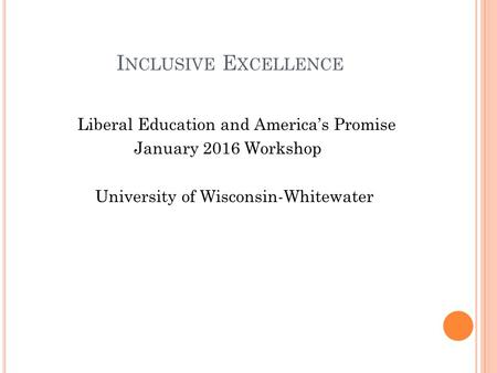 I NCLUSIVE E XCELLENCE Liberal Education and America's Promise January 2016 Workshop University of Wisconsin-Whitewater.