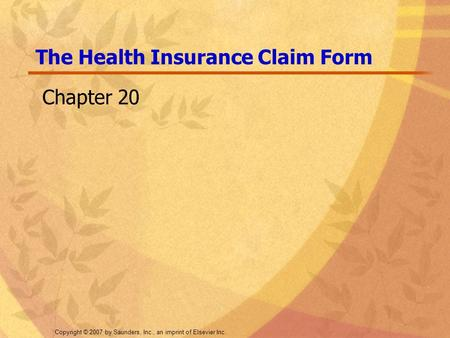 Copyright © 2007 by Saunders, Inc., an imprint of Elsevier Inc. The Health Insurance Claim Form Chapter 20.