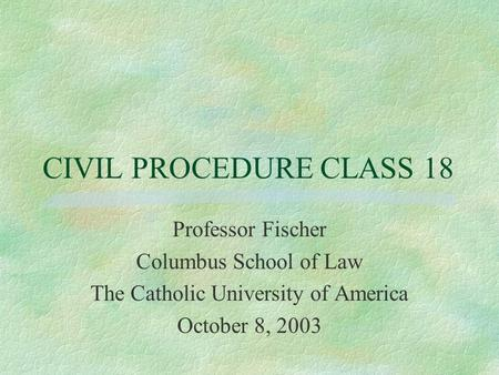 CIVIL PROCEDURE CLASS 18 Professor Fischer Columbus School of Law The Catholic University of America October 8, 2003.