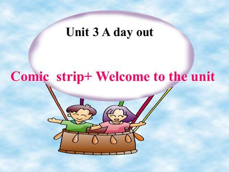 Unit 3 A day out Comic strip+ Welcome to the unit.