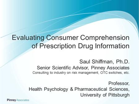 Evaluating Consumer Comprehension of Prescription Drug Information Saul Shiffman, Ph.D. Senior Scientific Advisor, Pinney Associates Consulting to industry.