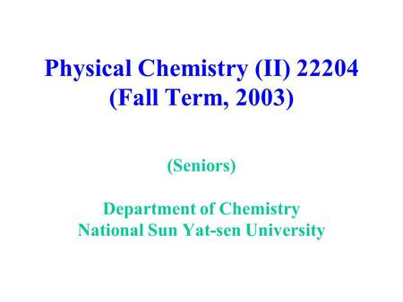 Physical Chemistry (II) 22204 (Fall Term, 2003) (Seniors) Department of Chemistry National Sun Yat-sen University.