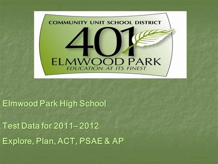 Elmwood Park High School Test Data for 2011– 2012 Explore, Plan, ACT, PSAE & AP.