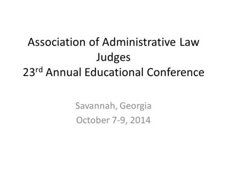 Association of Administrative Law Judges 23 rd Annual Educational Conference Savannah, Georgia October 7-9, 2014.