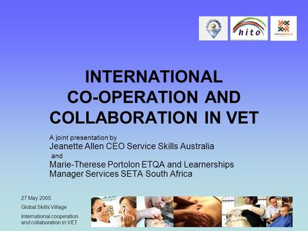 27 May 2005 Global Skills Village International cooperation and collaboration in VET INTERNATIONAL CO-OPERATION AND COLLABORATION IN VET A joint presentation.