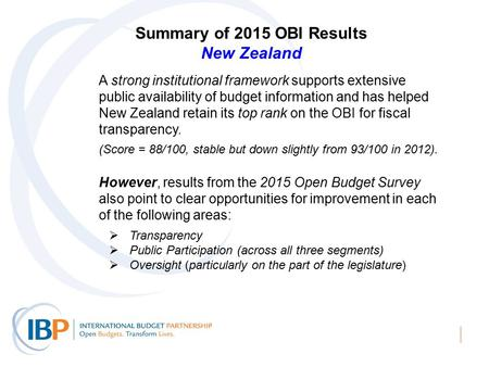 Summary of 2015 OBI Results New Zealand A strong institutional framework supports extensive public availability of budget information and has helped New.
