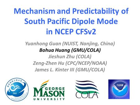 Mechanism and Predictability of South Pacific Dipole Mode in NCEP CFSv2 Yuanhong Guan (NUIST, Nanjing, China) Bohua Huang (GMU/COLA) Jieshun Zhu (COLA)