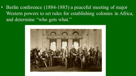 "Berlin conference (1884-1885) a peaceful meeting of major Western powers to set rules for establishing colonies in Africa, and determine ""who gets what."""