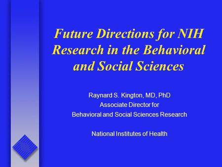Future Directions for NIH Research in the Behavioral and Social Sciences Raynard S. Kington, MD, PhD Associate Director for Behavioral and Social Sciences.