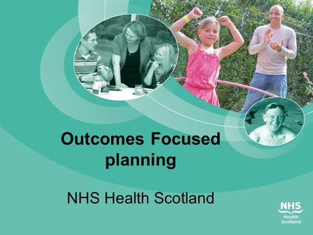 Outcomes Focused planning NHS Health Scotland. Overview  Context & purpose  Outcomes framework  Components of the framework  Outcome planning with.
