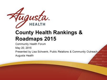 County Health Rankings & Roadmaps 2015 Community Health Forum May 20, 2015 Presented by Lisa Schwenk, Public Relations & Community Outreach Augusta Health.