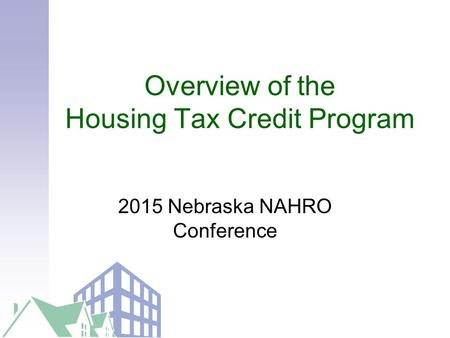 Overview of the Housing Tax Credit Program 2015 Nebraska NAHRO Conference.
