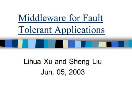 Middleware for Fault Tolerant Applications Lihua Xu and Sheng Liu Jun, 05, 2003.