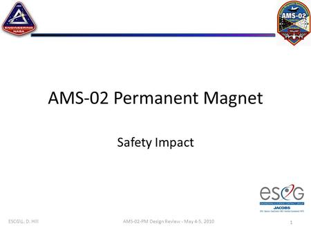 ESCG\L. D. Hill AMS-02 Permanent Magnet Safety Impact 1 AMS-02-PM Design Review - May 4-5, 2010.