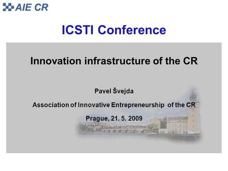 ICSTI Conference Innovation infrastructure of the CR Pavel Švejda Association of Innovative Entrepreneurship of the CR Prague, 21. 5. 2009.