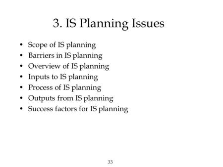 33 3. IS Planning Issues Scope of IS planning Barriers in IS planning Overview of IS planning Inputs to IS planning Process of IS planning Outputs from.
