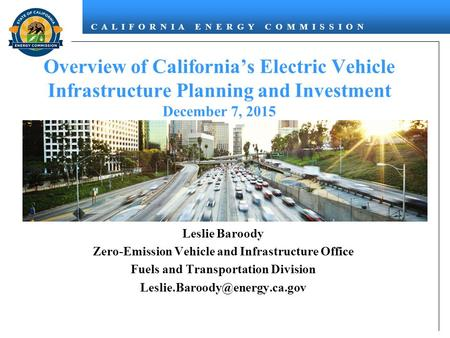 C A L I F O R N I A E N E R G Y C O M M I S S I O N Overview of California's Electric Vehicle Infrastructure Planning and Investment December 7, 2015 December.
