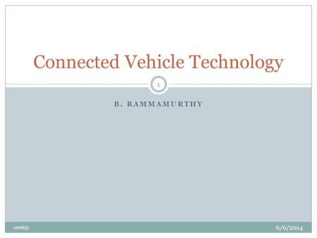 B. RAMMAMURTHY Connected Vehicle Technology 6/6/2014 cse651 1.