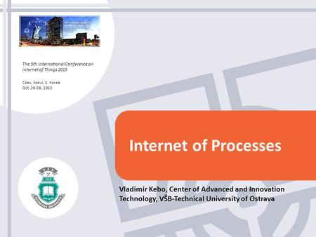 The 5th International Conference on Internet of Things 2015 Coex, Soeul, S. Korea Oct. 26-28, 2015 Internet of Processes Vladimír Kebo, Center of Advanced.