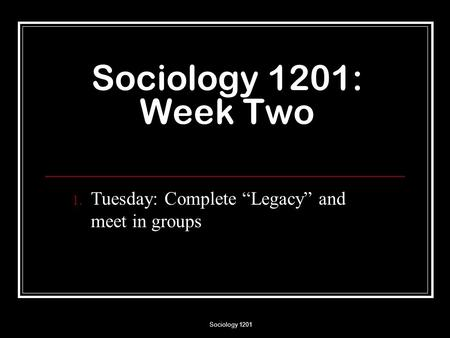 "Sociology 1201 Sociology 1201: Week Two 1. Tuesday: Complete ""Legacy"" and meet in groups."