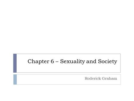 Chapter 6 – Sexuality and Society Roderick Graham.