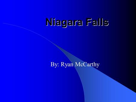 Niagara Falls By: Ryan McCarthy Have you ever wondered how old Niagara falls is? Over the past 12,000 years the Niagara falls reigon has been created.