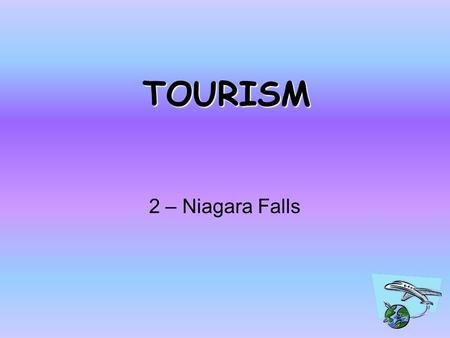 TOURISM 2 – Niagara Falls Lesson Objectives To know what tourism is like in an MEDC? To look at the effects on the environment. To laugh at Miss Everitt!!!