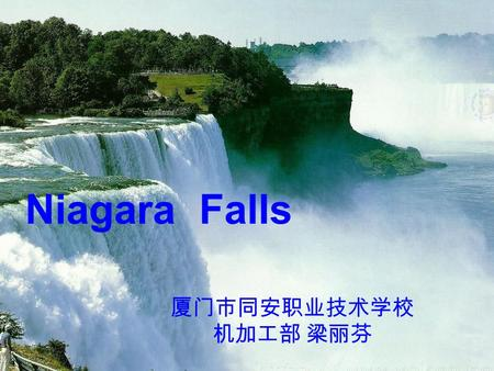 "Niagara Falls 厦门市同安职业技术学校 机加工部 梁丽芬. Warm-up Waterfalls is the water that falls down from a higher place to a lower place. It's also called ""falls""."